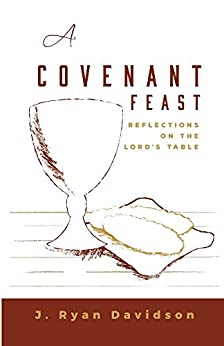 A Covenant Feast: Reflections on the Lord's Table by [Davidson, J. Ryan]