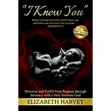 """I Knew You"": Discover and Fulfill Your Purpose Through Intimacy with a Very Intimate God"