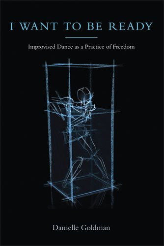 I Want to Be Ready: Improvised Dance as a Practice of Freedom by Danielle Goldman (2010-05-04)