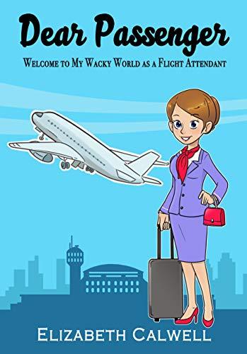 Dear Passenger: Welcome to My Wacky World as a Flight Attendant (Flight Attendant Airplane)