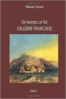 Un temps ce fut L'ALGERIE FRANCAISE (French Edition