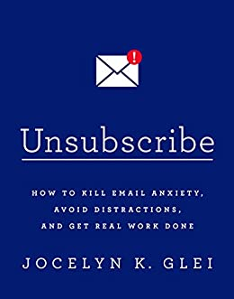 Unsubscribe: How to Kill Email Anxiety, Avoid Distractions, and Get Real Work Done by [Glei, Jocelyn K.]