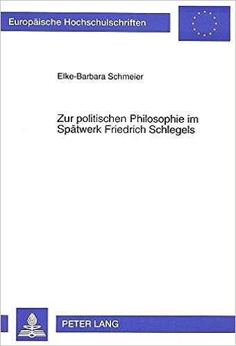 Zur Politischen Philosophie Im Spaetwerk Friedrich Schlegels: Die Aushoehlung Des Sittlichen Fundaments Durch Den Liberalismus (Europaeische Hochschulschriften / European University Studie)