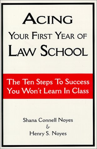 Acing Your First Year of Law School: The Ten Steps to Success You Won't Learn in Class -