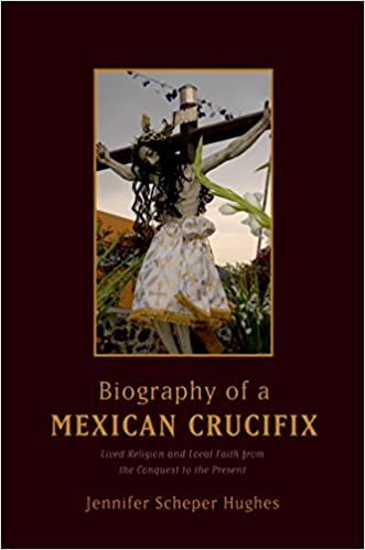 biography of a mexican crucifix lived religion and local faith from