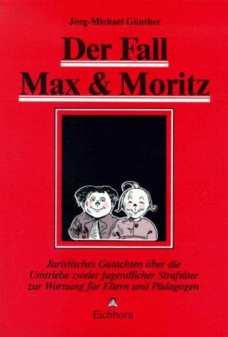 Der Fall Max und Moritz. Juristisches Gutachten über die Umtriebe zweier jugendlicher Straftäter zur Warnung für Eltern und Pädagogen.
