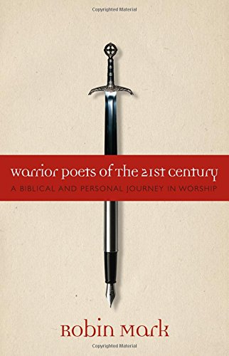 Warrior Poets of the 21st Century: A Biblical and Personal Journey in Worship