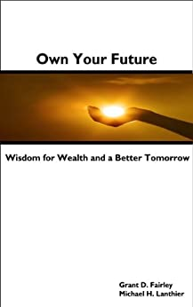 Own Your Future - Wisdom for Wealth and a Better Tomorrow by [Fairley, Grant D., Lanthier, Michael H.]