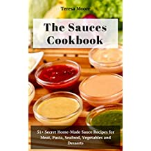 The Sauces Cookbook:  51+ Secret Home-Made Sauce Recipes for Meat, Pasta, Seafood, Vegetables and Desserts (Natural Food Book 44)