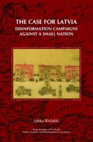 The Case for Latvia: Disinformation Campaigns Against a Small Nation - Fourteen Hard Questions and Straight Answers abou