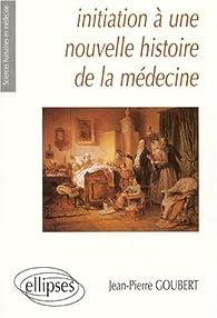 Initiation à une nouvelle histoire de la médecine par Jean-Pierre Goubert
