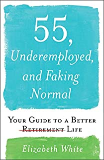 Book Cover: 55, Underemployed, and Faking Normal: Your Guide to a Better Life