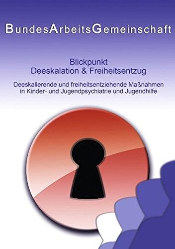 Blickpunkt Deeskalation & Freiheitsentzug: Deeskalierende und freiheitsentziehende Maßnahmen in Kinder- und Jugendpsychiatrie und Jugendhilfe
