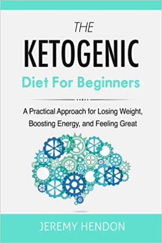 The Ketogenic Diet For Beginners: A Practical Approach for Losing Weight, Boosting Energy, and Feeling Great