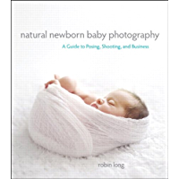 Natural Newborn Baby Photography: A Guide to Posing, Shooting, and Business (English Edition)