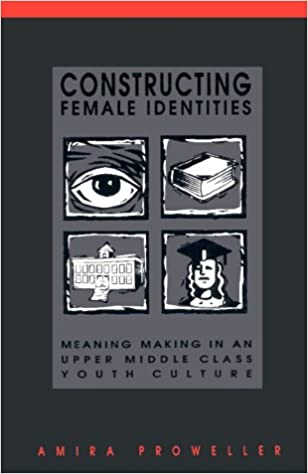 Constructing Female Identities: Meaning Making in an Upper Middle Class Youth Culture SUNY Series, Power, Social Identity and Education