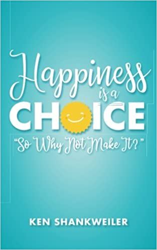 Happiness is a Choice: So Why Not Make It?: Ken Shankweiler