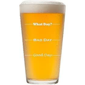 Good Day, Bad Day, What Day, Funny 16 oz Pint Beer Glass, Permanently Etched, Gift for Dad, Co-Worke