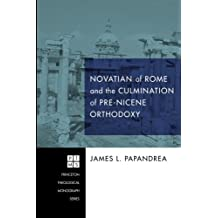 Novatian of Rome and the Culmination of Pre-Nicene Orthodoxy: (Princeton Theological Monograph)