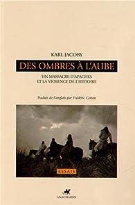 Des ombres à l'aube : Un massacre d'Apaches et la violence de l'histoire par Karl Jacoby