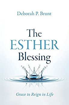 The Esther Blessing: Grace to Reign in Life by [Brunt, Deborah]
