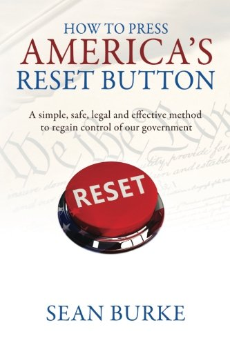 How To Press America's Reset Button: A simple, safe, legal and effective method to regain control of our government