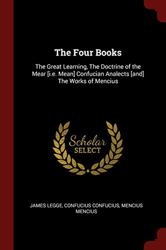 The Four Books: The Great Learning, The Doctrine of the Mear [i.e. Mean] Confucian Analects [and] The Works of Mencius