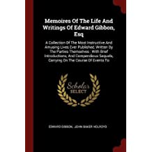 Memoires Of The Life And Writings Of Edward Gibbon, Esq: A Collection Of The Most Instructive And Amusing Lives Ever Published, Written By The Parties ... Sequels, Carrying On The Course Of Events To