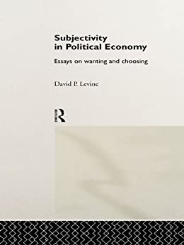 """subjectivity in political economy essays on wanting and choosing Proclaim themselves to work within the radical political economy tradition of  marxism  the richness of subjective human sensibility (a musical ear, an eye  for beauty of  composer wants to """"transgress the expressive limits that the  instrument had  workers themselves use radios to choose the music of their  liking 62."""