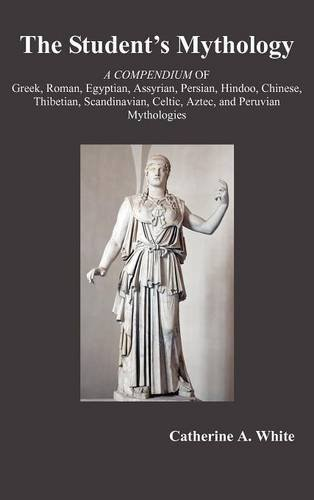 The Student's Mythology: A Compendium of Greek, Roman, Egyptian, Assyrian, Persian, Hindoo, Chinese, Thibetian, Scandinavian, Celtic, Aztec, an