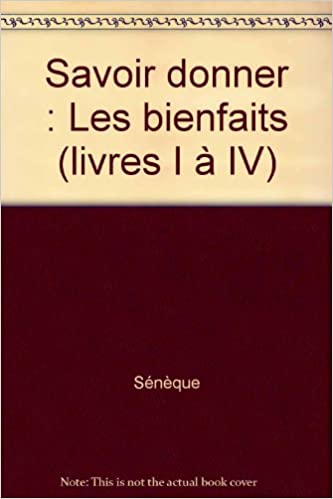 Amazon Fr Savoir Donner Les Bienfaits Livres I A Iv Seneque Livres
