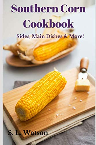 Southern Corn Cookbook: Sides, Main Dishes & More! (Southern Cooking Recipes)