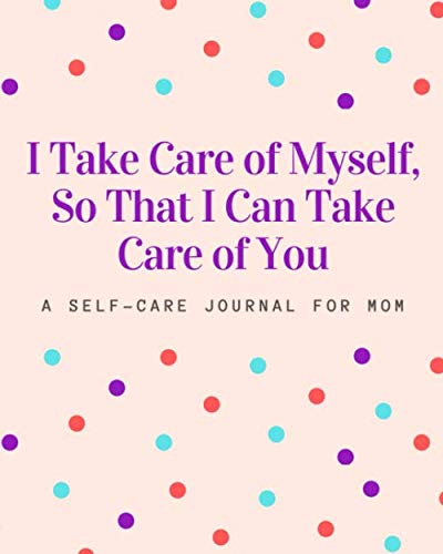 I Take Care of Myself, So That I Can Take Care of You: A Self Care Journal for Mom – Good Way to Track Moods, Gratitude…
