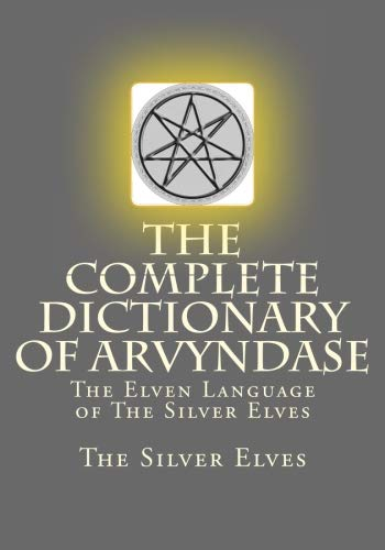 The Complete Dictionary Of Arvyndase: The Elven Language of The Silver Elves by CreateSpace Independent Publishing Platform