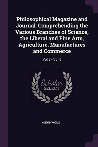 Philosophical Magazine and Journal: Comprehending the Various Branches of Science, the Liberal and Fine Arts, Agriculture, Manufactures and Commerce: Vol 8 - Vol 8 PDF
