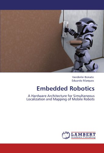 Embedded Robotics: A Hardware Architecture for Simultaneous Localization and Mapping of Mobile Robots by Vanderlei Bonato