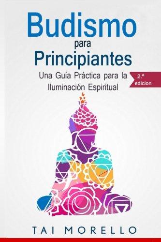 Budismo para principiantes: Una Guia Practica para la Iluminacion Espiritual (Spanish Edition) [Tai Morello] (Tapa Blanda)