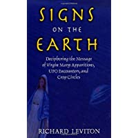SIGNS ON THE EARTH: DECIPHERING THE MESSAGE OF VIRGIN MARY APPARITIONS, UFO ENCOUNTERS, AND CROP CIRCLES