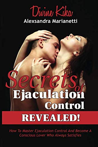 Secrets Of Ejaculation Control, REVEALED!: How To Master Ejaculation Control And Become A Conscious Lover Who Always Satisfies