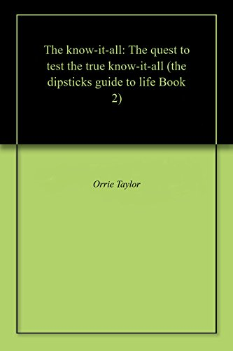 The know-it-all: The quest to test the true know-it-all (the dipsticks guide to life Book 2) (Dipstick Guide)