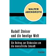 Rudolf Steiner und die heutige Welt: Ein Beitrag zur Diskussion um die menschliche Zukunft (German Edition)