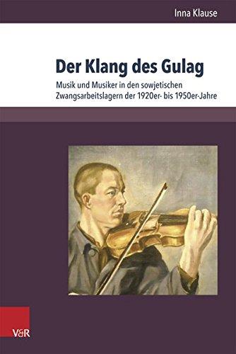 Der Klang des Gulag: Musik und Musiker in den sowjetischen Zwangsarbeitslagern der 1920er- bis 1950er-Jahre