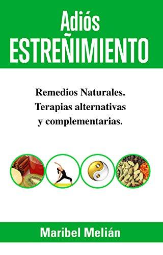 ADIÓS ESTREÑIMIENTO. Remedios Naturales, Terapias Alternativas y Complementarias: (Indicado también para naturópatas