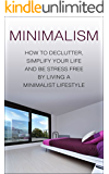 Minimalism: How To Declutter, Simplify Your Life And Be Stress Free By Living A Minimalist Lifestyle (minimalism, minimalist lifestyle, minimalist, declutter, ... your life, simplify your life, stress free)