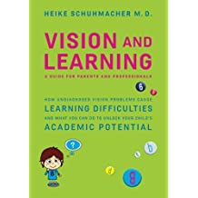 Vision and Learning: How Undiagnosed Vision Problems Cause Learning Difficulties and What You Can Do to Unlock Your Child's Academic Potential - A Guide for Parents and Professionals