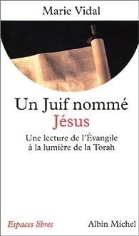 Un juif nommé Jésus. Une lecture de l'Evangile à la lumière de la Torah par Marie Vidal