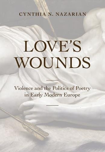 Love's Wounds: Violence and the Politics of Poetry in Early Modern Europe pdf epub