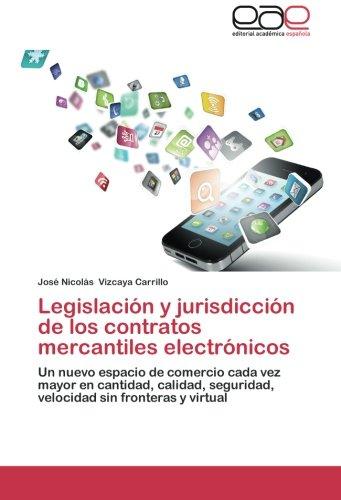 (Legislación y jurisdicción de los contratos mercantiles electrónicos: Un nuevo espacio de comercio cada vez mayor en cantidad, calidad, seguridad, velocidad sin fronteras y virtual (Spanish Edition))