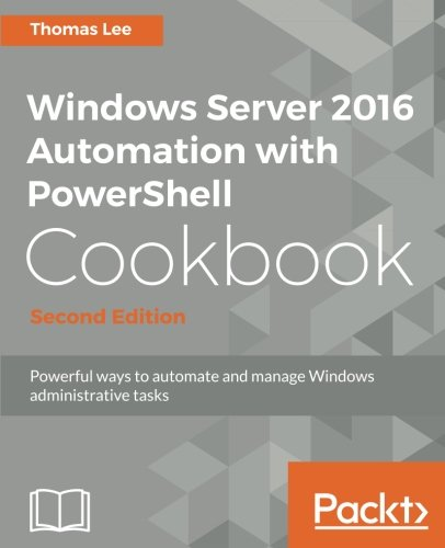 Windows Server 2016 Automation with PowerShell Cookbook - Second Edition: Automate manual administrative tasks with ease by Packt Publishing - ebooks Account