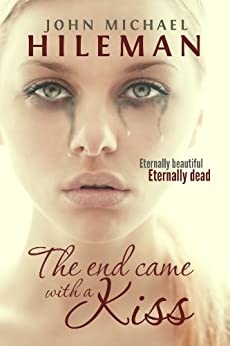 The End Came With A Kiss (Beautiful Dead Book 1) by [Hileman, John Michael]